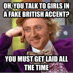 Oh, you talk to girls in a fake British accent? You must ...