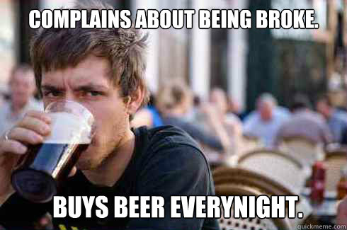 Complains about being broke.  Buys beer everynight.  - Complains about being broke.  Buys beer everynight.   Lazy College Senior