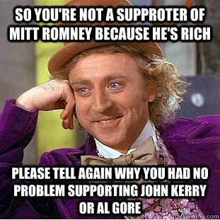so you're not a supproter of mitt romney because he's rich please tell again why you had no problem supporting john kerry or al gore - so you're not a supproter of mitt romney because he's rich please tell again why you had no problem supporting john kerry or al gore  Condescending Wonka