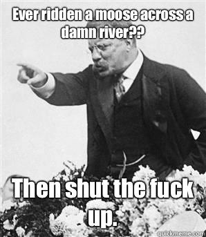 04e06b6975d5e62417669167daa9e7e131b888ae679fff05615dc05449ecaba5 ever ridden a moose across a damn river?? then shut the fuck up