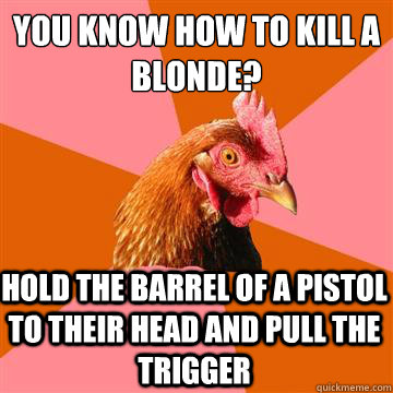 You know how to kill a blonde? Hold the barrel of a pistol to their head and pull the trigger  Anti-Joke Chicken