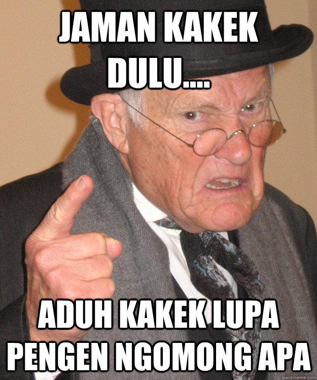 jaman kakek dulu.... aduh kakek lupa pengen ngomong apa  Angry Old Man