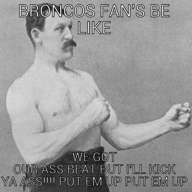 BRONCOS FAN'S BE LIKE WE GOT OUR ASS BEAT BUT I'LL KICK YA ASS!!!! PUT EM UP PUT EM UP overly manly man