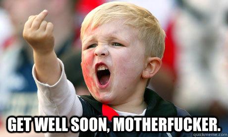 Get well soon, motherfucker  - Saying get well soon in a rude way