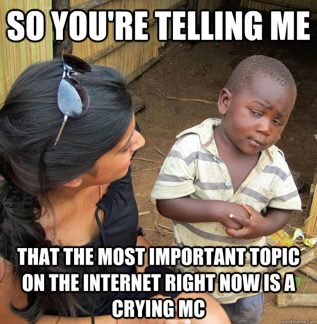 So you're telling me that the most important topic on the internet right now is a crying mc - So you're telling me that the most important topic on the internet right now is a crying mc  Third World Skeptic Kid