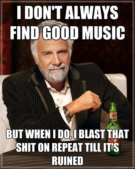 I don't always find good music but when i do, i blast that shit on repeat till it's ruined - I don't always find good music but when i do, i blast that shit on repeat till it's ruined  The Most Interesting Man In The World