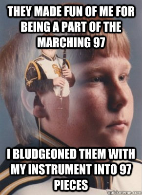 They made fun of me for being a part of the marching 97 I bludgeoned them with my instrument into 97 pieces