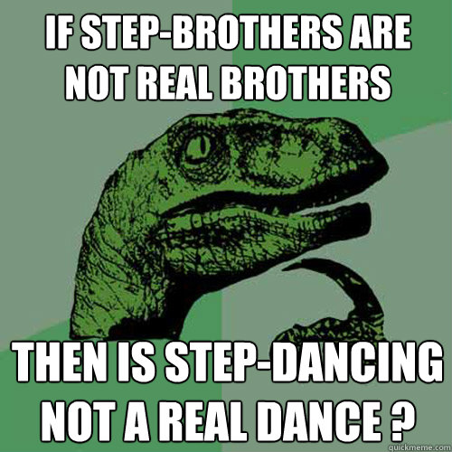 If step-brothers are not real brothers then is step-dancing not a real dance ?  Philosoraptor