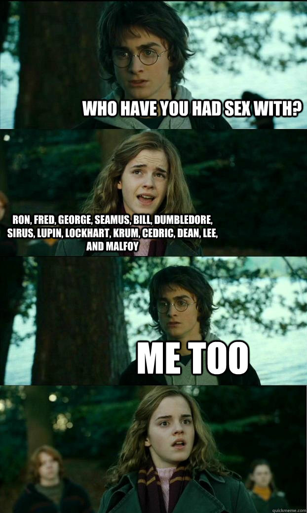 who have you had sex with? Ron, Fred, George, Seamus, Bill, Dumbledore, Sirus, Lupin, Lockhart, Krum, Cedric, Dean, Lee, and Malfoy Me too - who have you had sex with? Ron, Fred, George, Seamus, Bill, Dumbledore, Sirus, Lupin, Lockhart, Krum, Cedric, Dean, Lee, and Malfoy Me too  Horny Harry