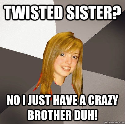 twisted sister? no I just have a crazy brother duh! - twisted sister? no I just have a crazy brother duh!  Musically Oblivious 8th Grader