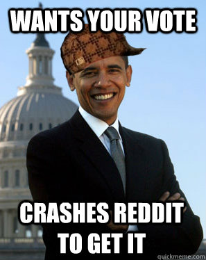 Wants your vote Crashes reddit to get it  - Wants your vote Crashes reddit to get it   Scumbag Obama