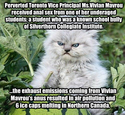 Perverted Toronto Vice Principal Ms.Vivian Mavrou received anal sex from one of her underaged students; a student who was a known school bully of Silverthorn Collegiate Institute.  ...the exhaust emissions coming from Vivian Mavrou's anus resulted in air   German Kitty