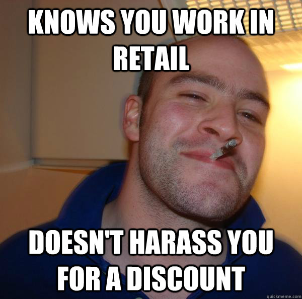 Knows you work in retail doesn't harass you for a discount - Knows you work in retail doesn't harass you for a discount  Misc