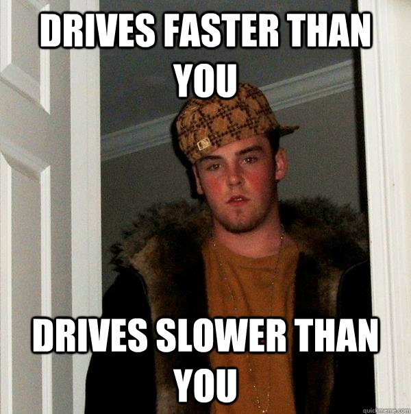 Drives faster than you drives slower than you - Drives faster than you drives slower than you  Scumbag Steve