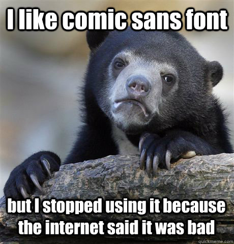 I like comic sans font but I stopped using it because the internet said it was bad - I like comic sans font but I stopped using it because the internet said it was bad  Confession Bear