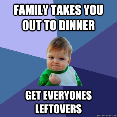 Family takes you out to dinner get everyones leftovers - Family takes you out to dinner get everyones leftovers  Success Kid