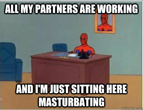 All my partners are working  And I'm just sitting here masturbating