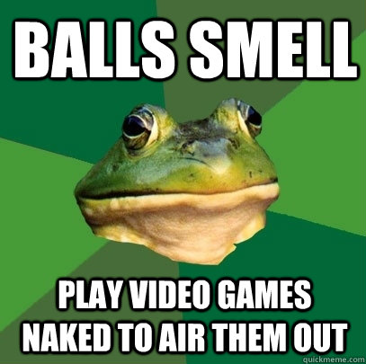 BALLS SMELL PLAY VIDEO GAMES NAKED TO AIR THEM OUT - BALLS SMELL PLAY VIDEO GAMES NAKED TO AIR THEM OUT  Foul Bachelor Frog