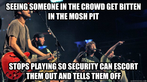 Seeing someone in the crowd get bitten in the mosh pit stops playing so security can escort them out and tells them off - Seeing someone in the crowd get bitten in the mosh pit stops playing so security can escort them out and tells them off  Good Guy Streetlight