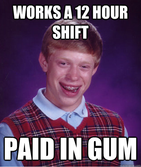 Works a 12 hour shift paid in gum - Works a 12 hour shift paid in gum  Bad Luck Brian