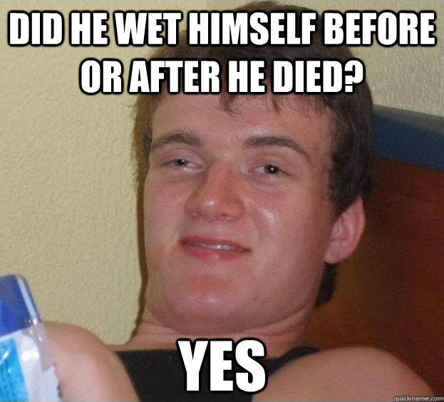 Did he wet himself before or after he died? Yes  - Did he wet himself before or after he died? Yes   The High Guy