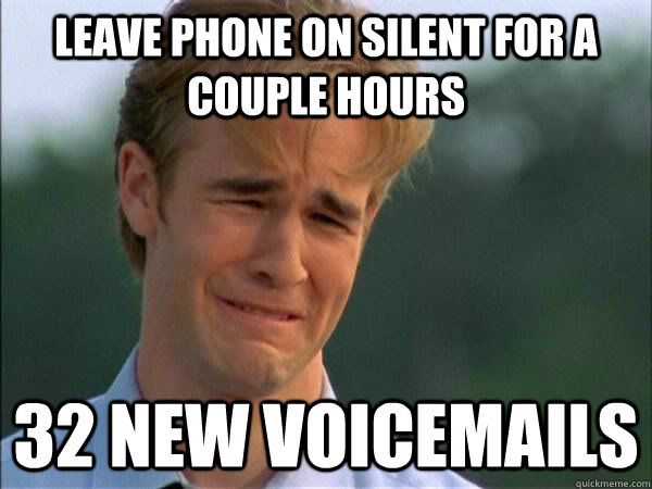Leave phone on silent for a couple hours 32 new voicemails