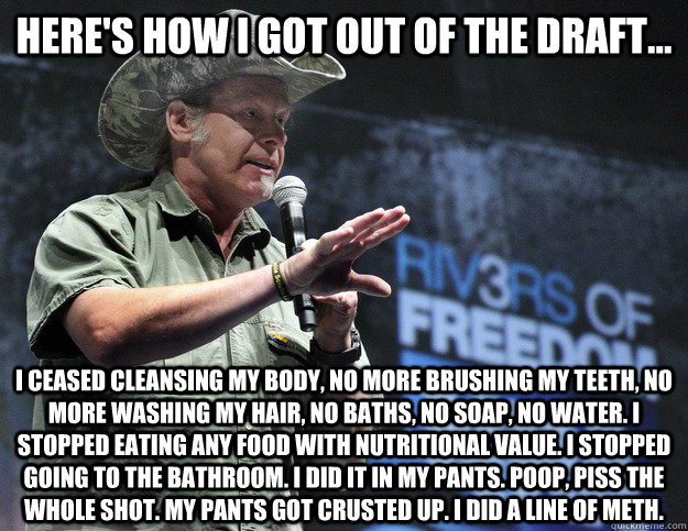Here's how I got out of the draft... I ceased cleansing my body, No more brushing my teeth, no more washing my hair, no baths, no soap, no water. I stopped eating any food with nutritional value. I stopped going to the bathroom. I did it in my pants. Poop  Scumbag Ted Nugent