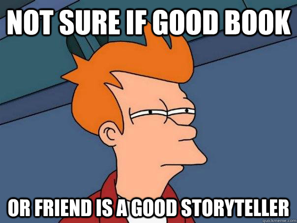 Not sure if good book Or friend is a good storyteller - Not sure if good book Or friend is a good storyteller  Futurama Fry