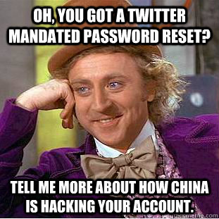 Oh, you got a twitter mandated password reset? Tell me more about how China is hacking your account.  Condescending Wonka