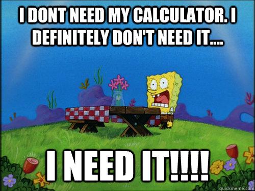 I dont need my calculator. I definitely don't need it.... I NEED IT!!!!