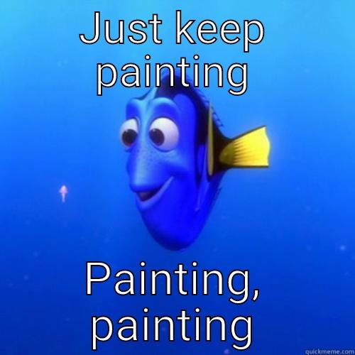 JUST KEEP PAINTING PAINTING, PAINTING dory