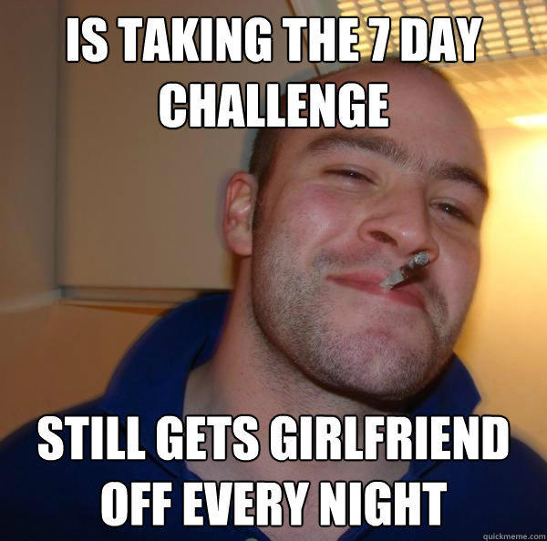 Is taking the 7 day challenge still gets girlfriend off every night - Is taking the 7 day challenge still gets girlfriend off every night  Good Guy Greg