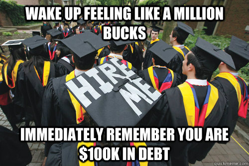 Wake up feeling like a million bucks Immediately remember you are $100k in debt - Wake up feeling like a million bucks Immediately remember you are $100k in debt  Recent College Graduate
