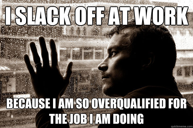 I slack off at work because I am so overqualified for the job I am doing - I slack off at work because I am so overqualified for the job I am doing  Over-Educated Problems