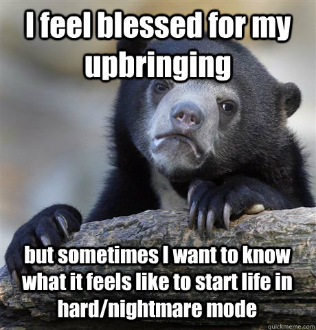 I feel blessed for my upbringing but sometimes I want to know what it feels like to start life in hard/nightmare mode - I feel blessed for my upbringing but sometimes I want to know what it feels like to start life in hard/nightmare mode  Confession Bear