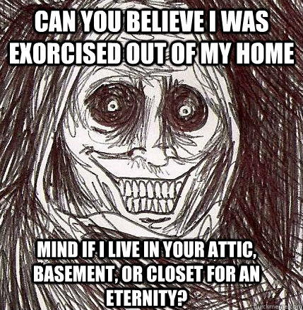 Can you believe I was exorcised out of my home Mind if I live in your attic, basement, or closet for an eternity?  - Can you believe I was exorcised out of my home Mind if I live in your attic, basement, or closet for an eternity?   Horrifying Houseguest
