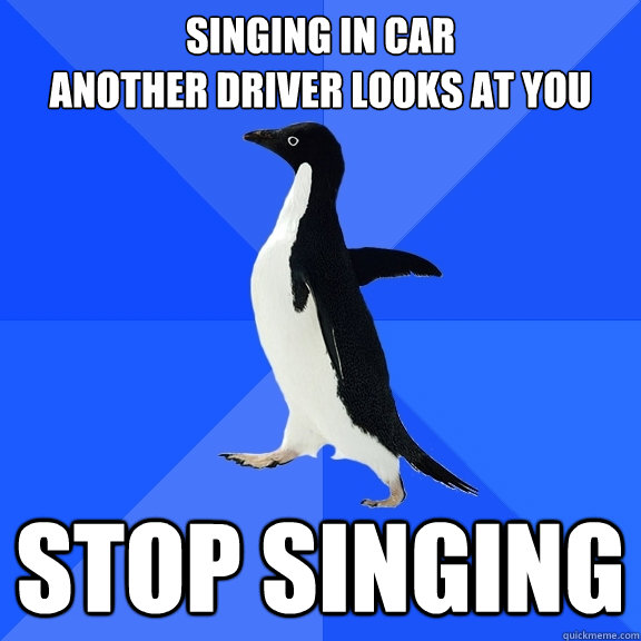singing in car another driver looks at you stop singing - singing in car another driver looks at you stop singing  Socially Awkward Penguin