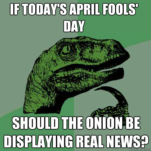 If today's April Fools' Day Should the onion be displaying real news? - If today's April Fools' Day Should the onion be displaying real news?  Philosoraptor