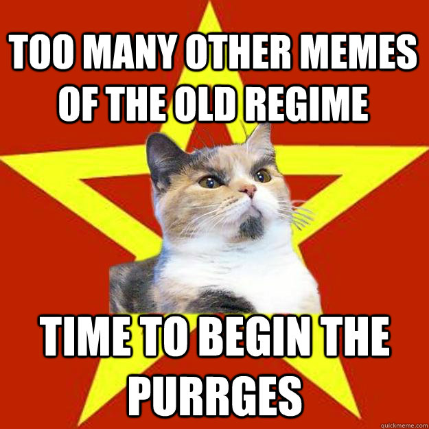 Too many other memes of the old regime time to begin the purrges - Too many other memes of the old regime time to begin the purrges  Lenin Cat