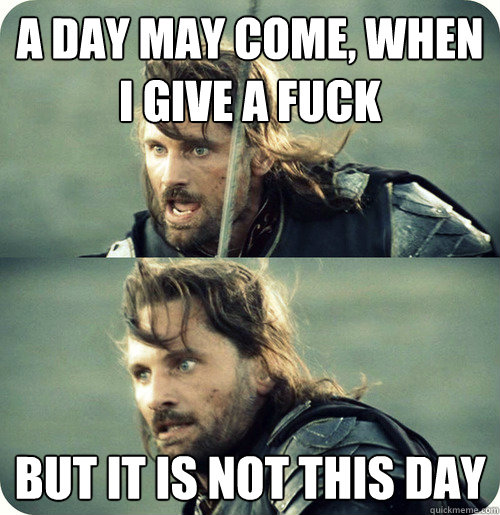 a day may come, when i give a fuck but it is not this day