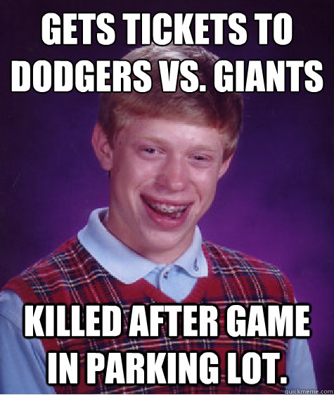 Gets tickets to  Dodgers vs. giants killed after game in parking lot. - Gets tickets to  Dodgers vs. giants killed after game in parking lot.  Bad Luck Brian