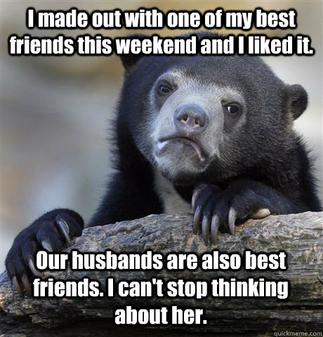 I made out with one of my best friends this weekend and I liked it. Our husbands are also best friends. I can't stop thinking about her. - I made out with one of my best friends this weekend and I liked it. Our husbands are also best friends. I can't stop thinking about her.  Confession Bear