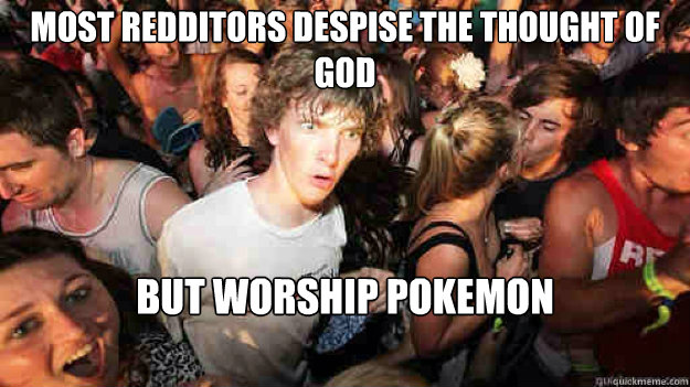 most redditors despise the thought of God but worship pokemon - most redditors despise the thought of God but worship pokemon  Misc