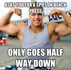 asks you for a spot on bench press only goes half way down  bench press douche bag