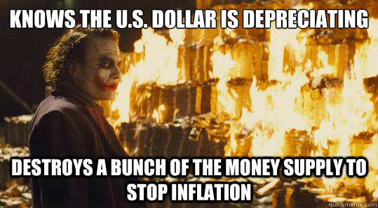 Knows the U.S. Dollar is depreciating destroys a bunch of the money supply to stop inflation - Knows the U.S. Dollar is depreciating destroys a bunch of the money supply to stop inflation  Misc