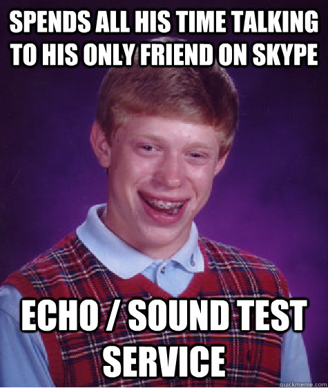 Spends all his time talking to his only friend on skype Echo / Sound Test Service - Spends all his time talking to his only friend on skype Echo / Sound Test Service  Badluckbrian