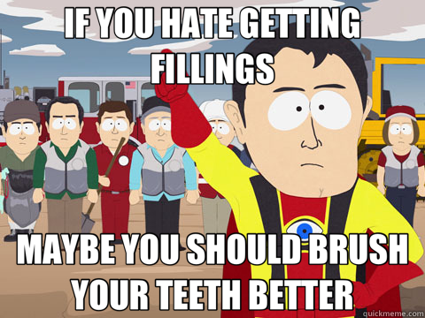 IF YOU HATE GETTING FILLINGS MAYBE YOU SHOULD BRUSH YOUR TEETH BETTER - IF YOU HATE GETTING FILLINGS MAYBE YOU SHOULD BRUSH YOUR TEETH BETTER  Captain Hindsight