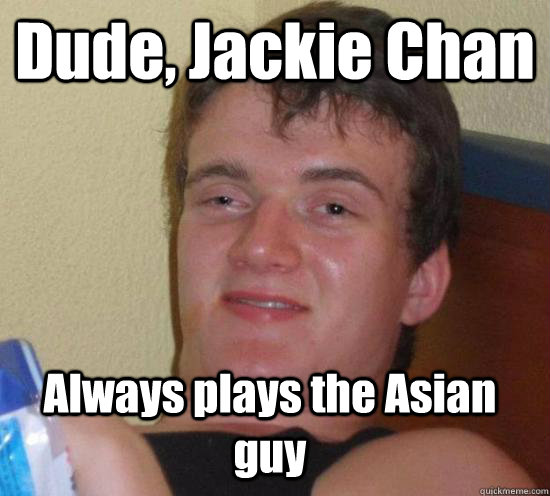 Dude, Jackie Chan Always plays the Asian guy