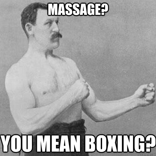 Massage? You mean boxing? - Massage? You mean boxing?  overly manly man
