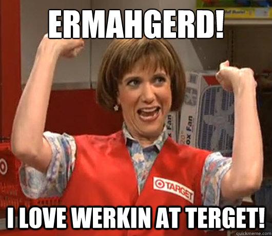 Ermahgerd! I love werkin at Terget!